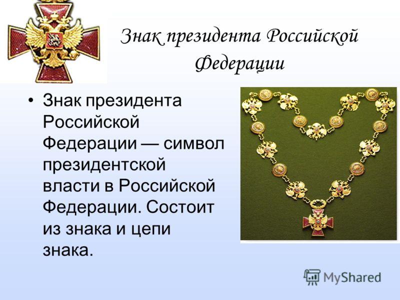 Знак президента Российской Федерации Знак президента Российской Федерации символ президентской власти в Российской Федерации. Состоит из знака и цепи знака.
