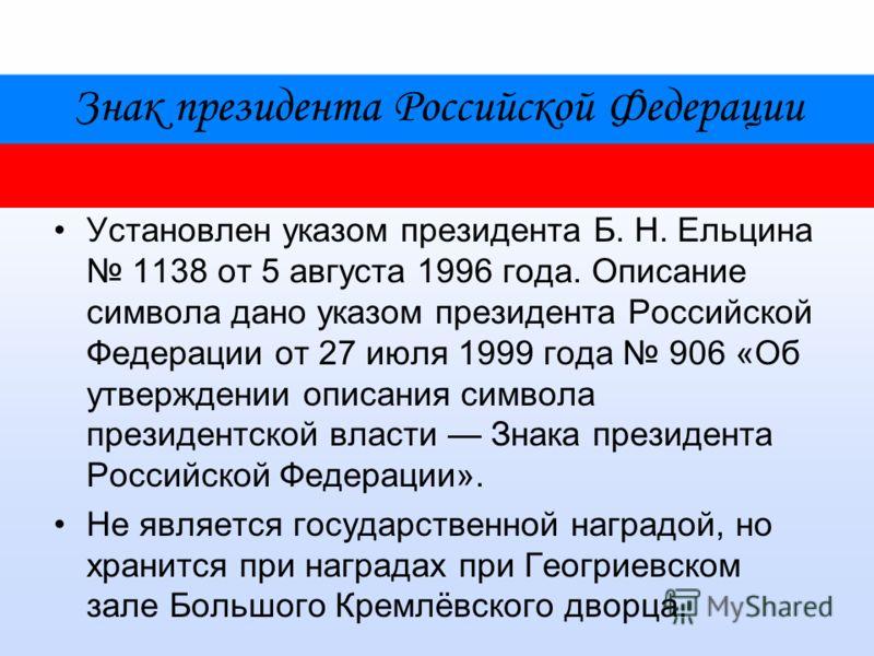 Знак президента Российской Федерации Установлен указом президента Б. Н. Ельцина 1138 от 5 августа 1996 года. Описание символа дано указом президента Российской Федерации от 27 июля 1999 года 906 «Об утверждении описания символа президентской власти З