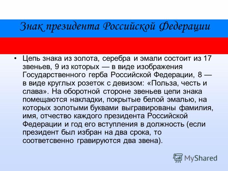 Знак президента Российской Федерации Цепь знака из золота, серебра и эмали состоит из 17 звеньев, 9 из которых в виде изображения Государственного герба Российской Федерации, 8 в виде круглых розеток с девизом: «Польза, честь и слава». На оборотной с