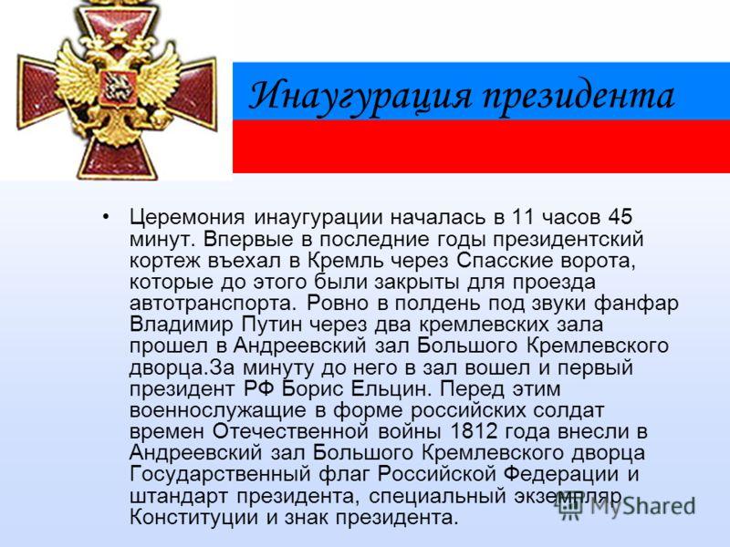 Инаугурация президента Церемония инаугурации началась в 11 часов 45 минут. Впервые в последние годы президентский кортеж въехал в Кремль через Спасские ворота, которые до этого были закрыты для проезда автотранспорта. Ровно в полдень под звуки фанфар