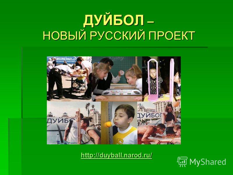 ДУЙБОЛ – НОВЫЙ РУССКИЙ ПРОЕКТ http://duyball.narod.ru/