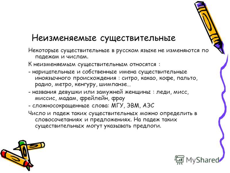 Неизменяемые существительные Некоторые существительные в русском языке не изменяются по падежам и числам. К неизменяемым существительным относятся : - нарицательные и собственные имена существительные иноязычного происхождения : ситро, какао, кофе, п