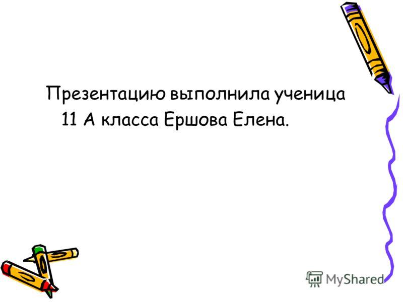 Презентацию выполнила ученица 11 А класса Ершова Елена.