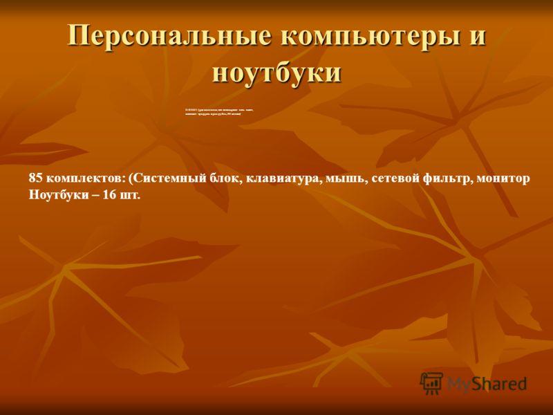 Персональные компьютеры и ноутбуки 2185631 (два миллиона, сто восемьдесят пять тысяч, шестьсот тридцать один рубль, 00 копеек) 85 комплектов: (Системный блок, клавиатура, мышь, сетевой фильтр, монитор Ноутбуки – 16 шт.