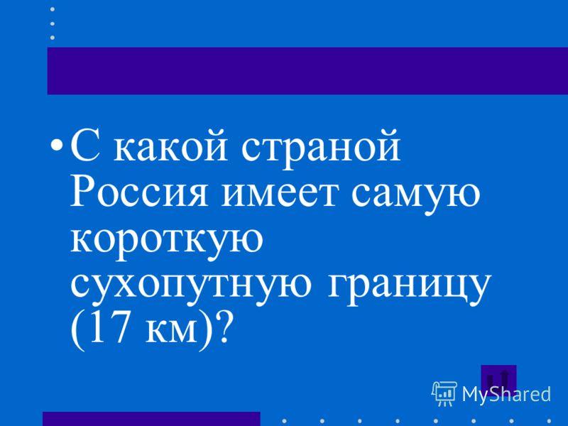 С какой страной Россия имеет самую короткую сухопутную границу (17 км)?