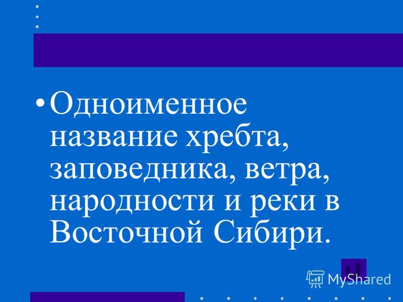 Одноименное название хребта, заповедника, ветра, народности и реки в Восточной Сибири.