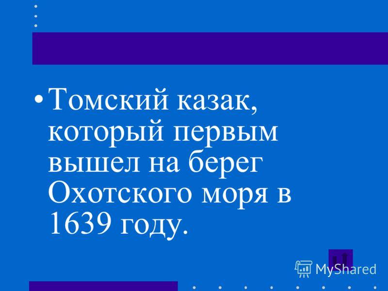 Томский казак, который первым вышел на берег Охотского моря в 1639 году.