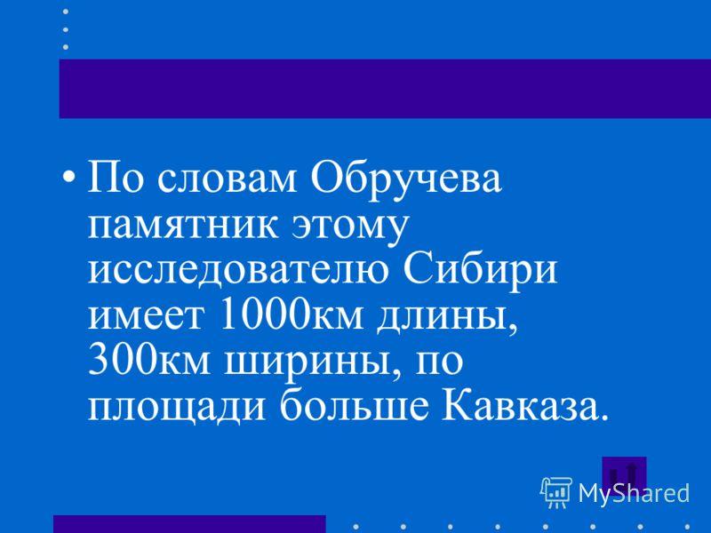 По словам Обручева памятник этому исследователю Сибири имеет 1000км длины, 300км ширины, по площади больше Кавказа.