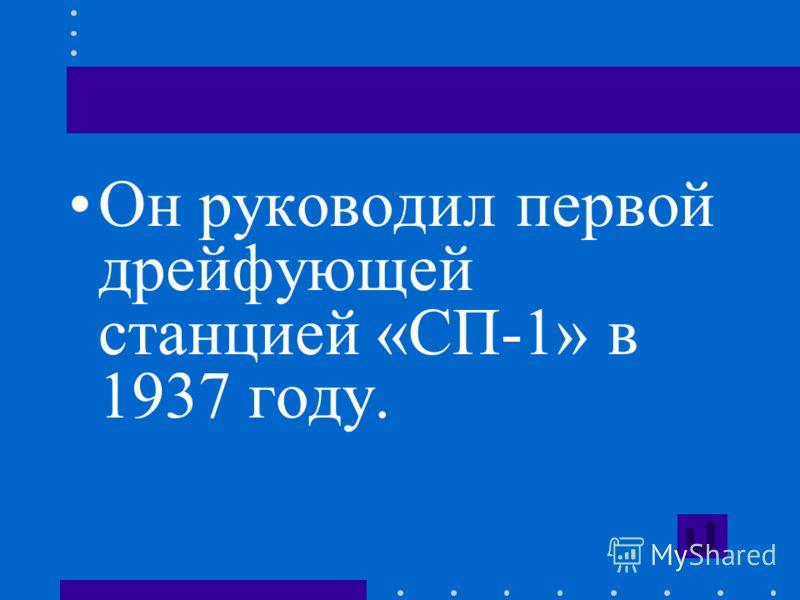 Он руководил первой дрейфующей станцией «СП-1» в 1937 году.