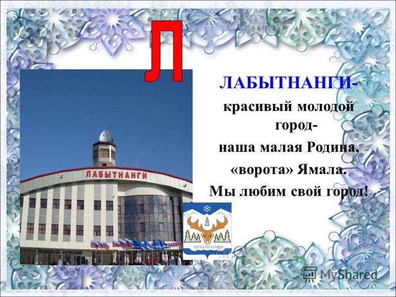 ЛАБЫТНАНГИ- красивый молодой город- наша малая Родина, «ворота» Ямала. Мы любим свой город!
