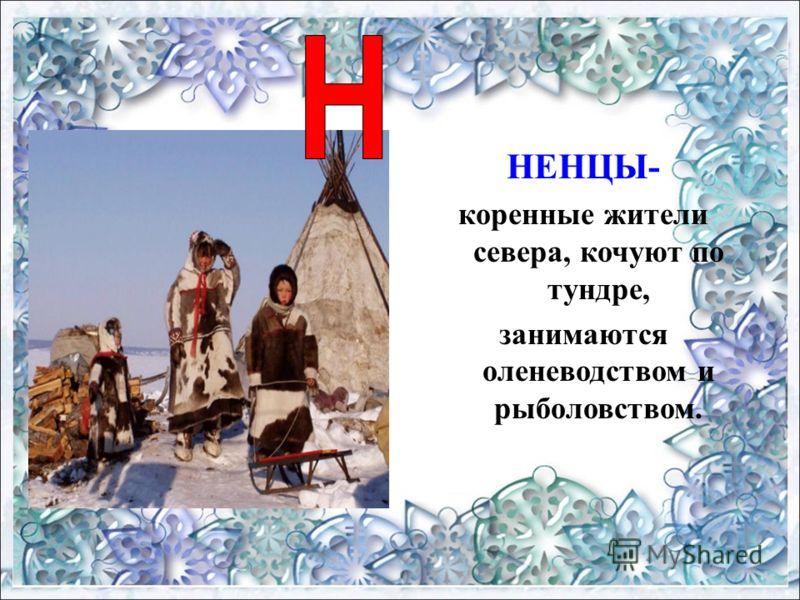 НЕНЦЫ- коренные жители севера, кочуют по тундре, занимаются оленеводством и рыболовством.