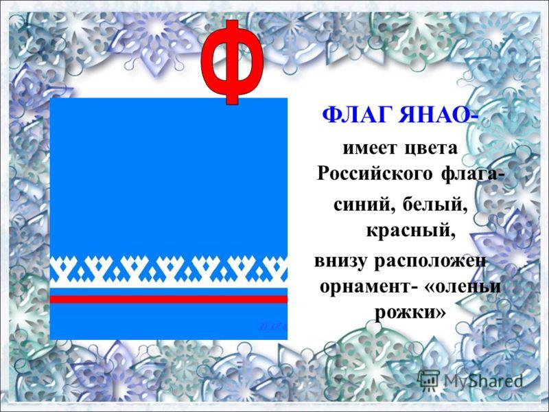 ФЛАГ ЯНАО- имеет цвета Российского флага- синий, белый, красный, внизу расположен орнамент- «оленьи рожки»