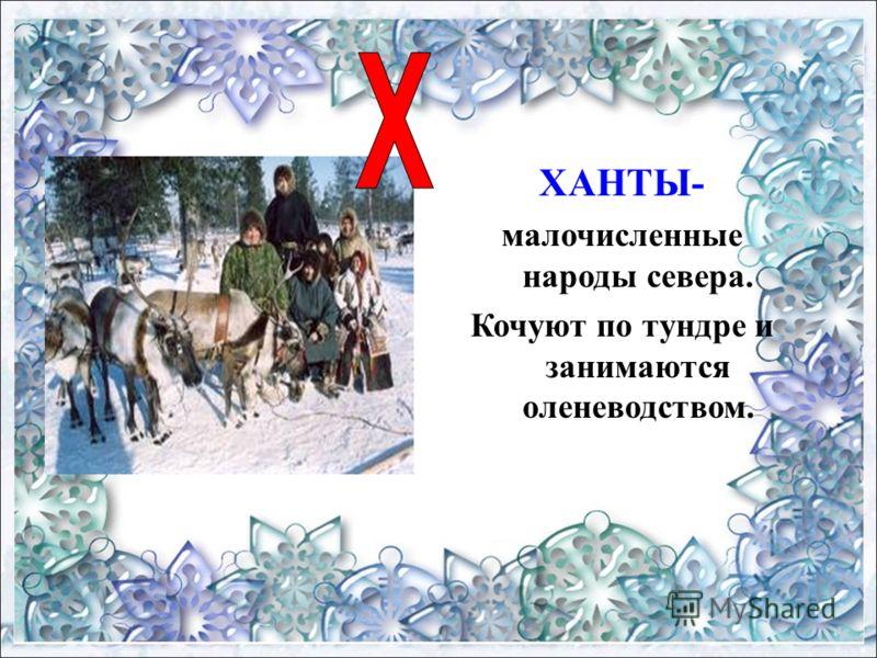 ХАНТЫ- малочисленные народы севера. Кочуют по тундре и занимаются оленеводством.