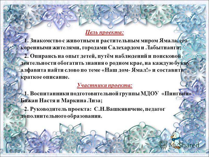 Цель проекта: 1. Знакомство с животным и растительным миром Ямала, его коренными жителями, городами Салехардом и Лабытнанги; 2. Опираясь на опыт детей, путём наблюдений и поисковой деятельности обогатить знания о родном крае, на каждую букву алфавита