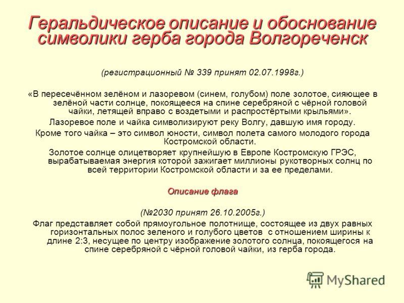 Геральдическое описание и обоснование символики герба города Волгореченск (регистрационный 339 принят 02.07.1998г.) «В пересечённом зелёном и лазоревом (синем, голубом) поле золотое, сияющее в зелёной части солнце, покоящееся на спине серебряной с чё