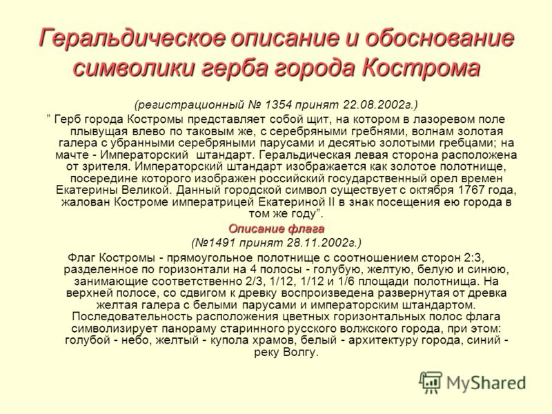 Геральдическое описание и обоснование символики герба города Кострома (регистрационный 1354 принят 22.08.2002г.) Герб города Костромы представляет собой щит, на котором в лазоревом поле плывущая влево по таковым же, с серебряными гребнями, волнам зол