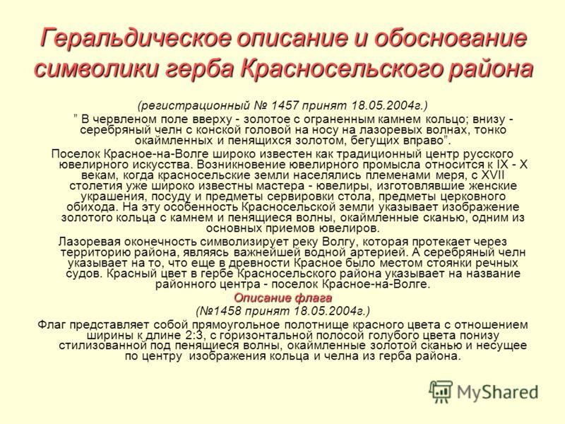 Геральдическое описание и обоснование символики герба Красносельского района (регистрационный 1457 принят 18.05.2004г.) В червленом поле вверху - золотое с ограненным камнем кольцо; внизу - серебряный челн с конской головой на носу на лазоревых волна