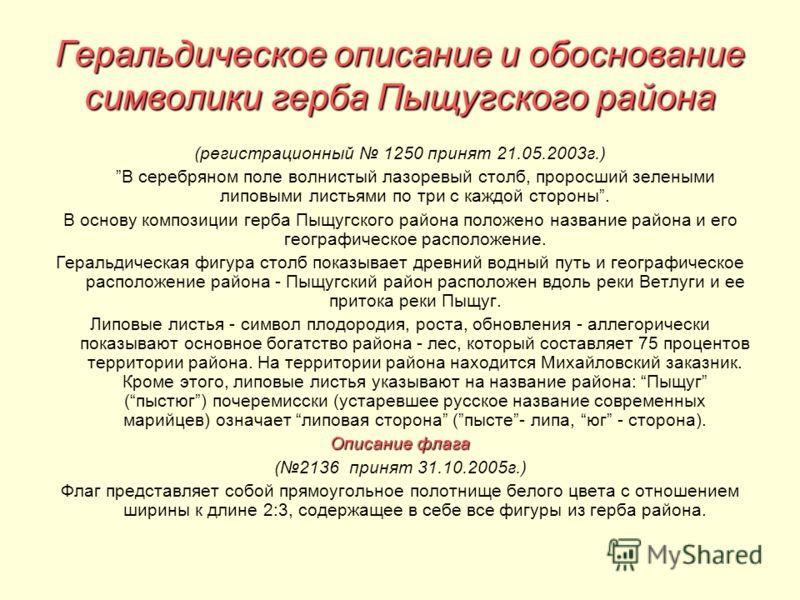 Геральдическое описание и обоснование символики герба Пыщугского района (регистрационный 1250 принят 21.05.2003г.) В серебряном поле волнистый лазоревый столб, проросший зелеными липовыми листьями по три с каждой стороны. В основу композиции герба Пы