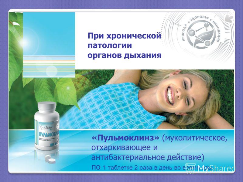 При хронической патологии органов дыхания «Пульмоклинз» (муколитическое, отхаркивающее и антибактериальное действие) по 1 таблетке 2 раза в день во время еды.