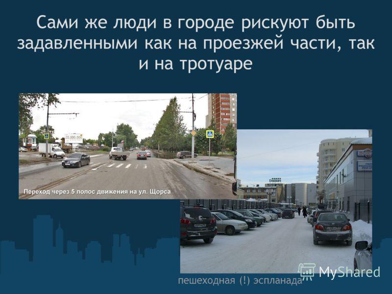 Сами же люди в городе рискуют быть задавленными как на проезжей части, так и на тротуаре пешеходная (!) эспланада