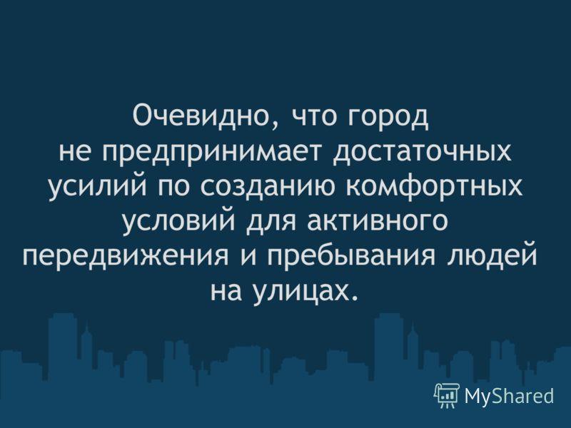 Очевидно, что город не предпринимает достаточных усилий по созданию комфортных условий для активного передвижения и пребывания людей на улицах.