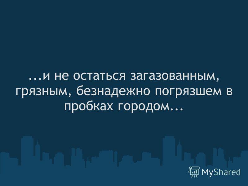 ...и не остаться загазованным, грязным, безнадежно погрязшем в пробках городом...