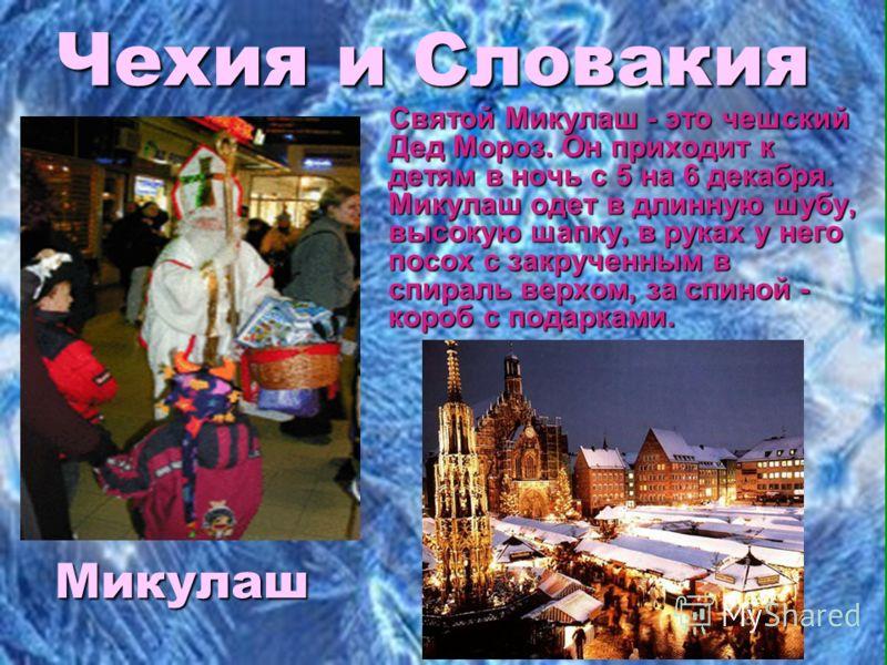 Чехия и Словакия Святой Микулаш - это чешский Дед Мороз. Он приходит к детям в ночь с 5 на 6 декабря. Микулаш одет в длинную шубу, высокую шапку, в руках у него посох с закрученным в спираль верхом, за спиной - короб с подарками. Святой Микулаш - это