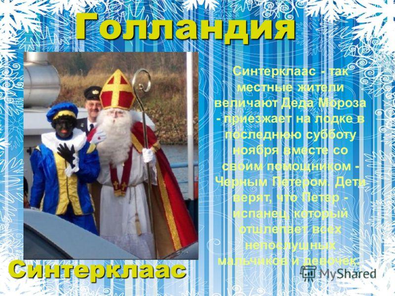 Голландия Синтерклаас - так местные жители величают Деда Мороза - приезжает на лодке в последнюю субботу ноября вместе со своим помощником - Черным Петером. Дети верят, что Петер - испанец, который отшлепает всех непослушных мальчиков и девочек. Синт