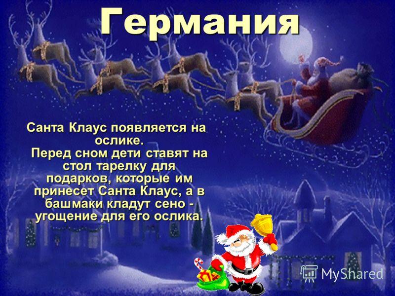 Германия Санта Клаус появляется на ослике. Перед сном дети ставят на стол тарелку для подарков, которые им принесет Санта Клаус, а в башмаки кладут сено - угощение для его ослика. Санта Клаус появляется на ослике. Перед сном дети ставят на стол тарел