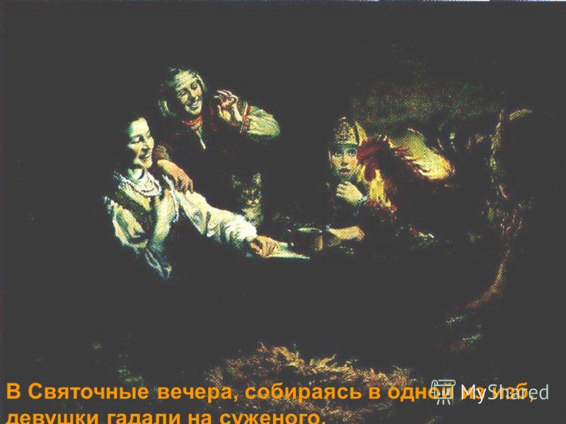 В Святочные вечера, собираясь в одной из изб, девушки гадали на суженого.