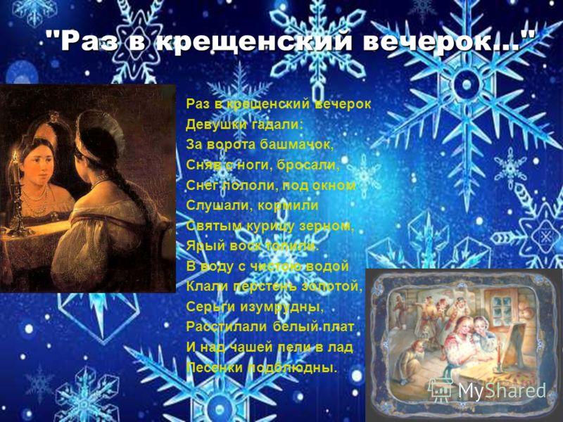 ''Раз в крещенский вечерок…'' ''Раз в крещенский вечерок…'' Раз в крещенский вечерок Девушки гадали: За ворота башмачок, Сняв с ноги, бросали, Снег пололи, под окном Слушали, кормили Святым курицу зерном, Ярый воск топили. В воду с чистою водой Клали