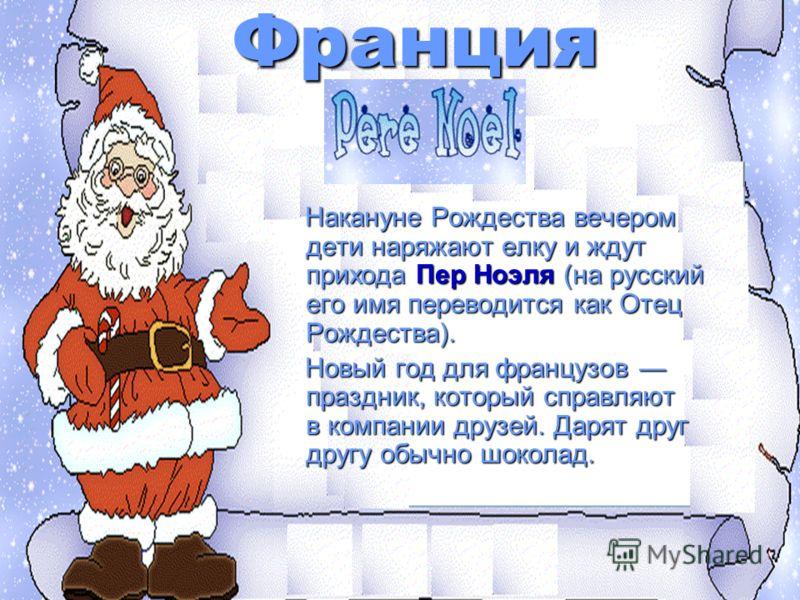 Франция Накануне Рождества вечером дети наряжают елку и ждут прихода Пер Ноэля (на русский его имя переводится как Отец Рождества). Накануне Рождества вечером дети наряжают елку и ждут прихода Пер Ноэля (на русский его имя переводится как Отец Рождес