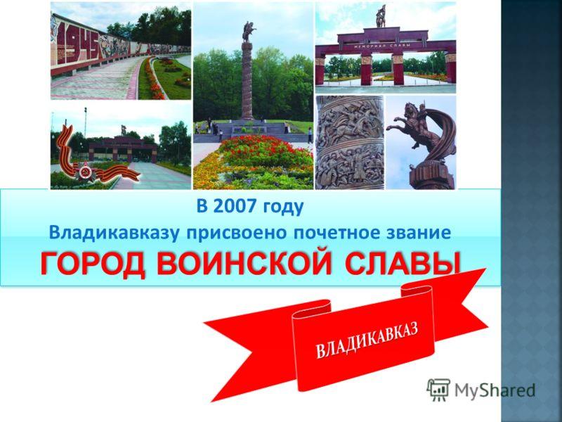 В 2007 году Владикавказу присвоено почетное звание ГОРОД ВОИНСКОЙ СЛАВЫ В 2007 году Владикавказу присвоено почетное звание ГОРОД ВОИНСКОЙ СЛАВЫ