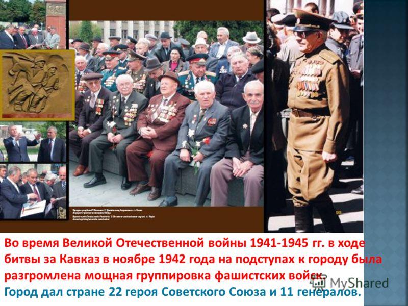Во время Великой Отечественной войны 1941-1945 гг. в ходе битвы за Кавказ в ноябре 1942 года на подступах к городу была разгромлена мощная группировка фашистских войск. Город дал стране 22 героя Советского Союза и 11 генералов.