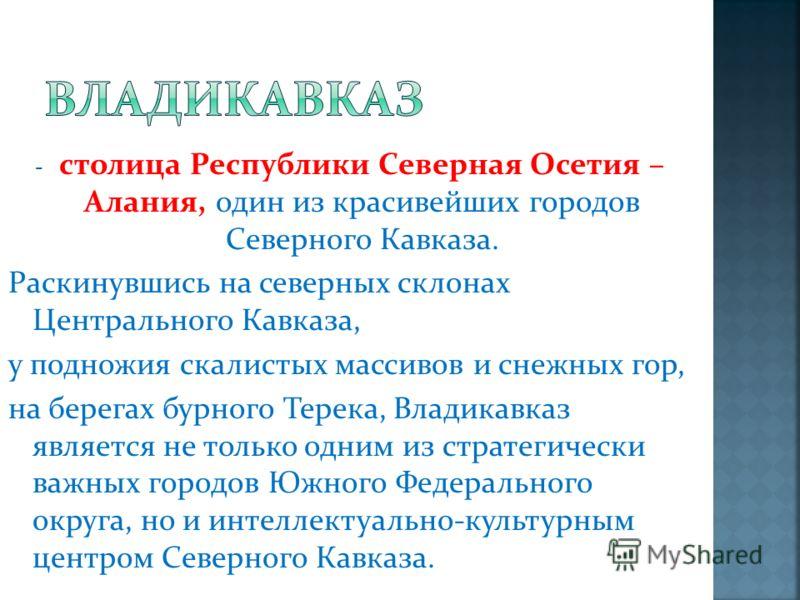 -с-столица Республики Северная Осетия – Алания, один из красивейших городов Северного Кавказа. Раскинувшись на северных склонах Центрального Кавказа, у подножия скалистых массивов и снежных гор, на берегах бурного Терека, Владикавказ является не толь