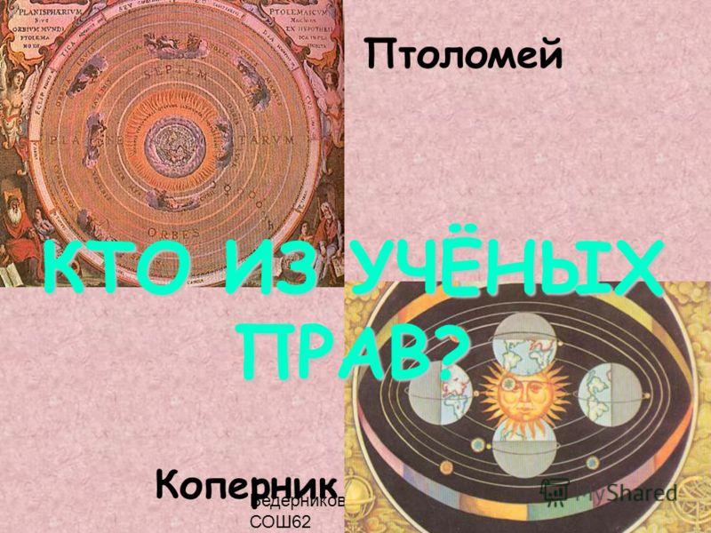 Ведерникова Т.П. МОУ СОШ62 Птоломей Коперник КТО ИЗ УЧЁНЫХ ПРАВ?