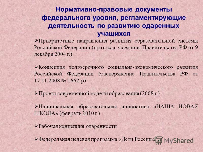 Нормативно-правовые документы федерального уровня, регламентирующие деятельность по развитию одаренных учащихся Приоритетные направления развития образовательной системы Российской Федерации (протокол заседания Правительства РФ от 9 декабря 2004 г.)