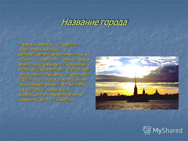 Название города Первое название – «Петербух» - сразу после закладки, в дальнейшем оно видоизменилось в «Санкт – Петербург», также первое время город называли Петрополем, а иногда Петрополисом. В 1914 году город стали именовать «Петроград». В 1924 год