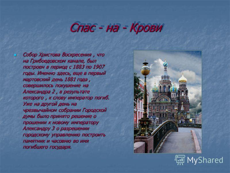 Спас - на - Крови Собор Христова Воскресения, что на Грибоедовском канале, был построен в период с 1883 по 1907 годы. Именно здесь, еще в первый мартовский день 1881 года, совершилось покушение на Александра 2, в результате которого, к слову императо