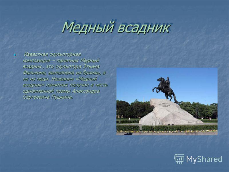 Медный всадник Известная скульптурная композиция – памятник Медный всадник, это скульптура Этьена Фальконе, выполнена из бронзы, а не из меди. Название «Медный всадник» памятник получил в честь одноименной поэмы Александра Сергеевича Пушкина. Известн