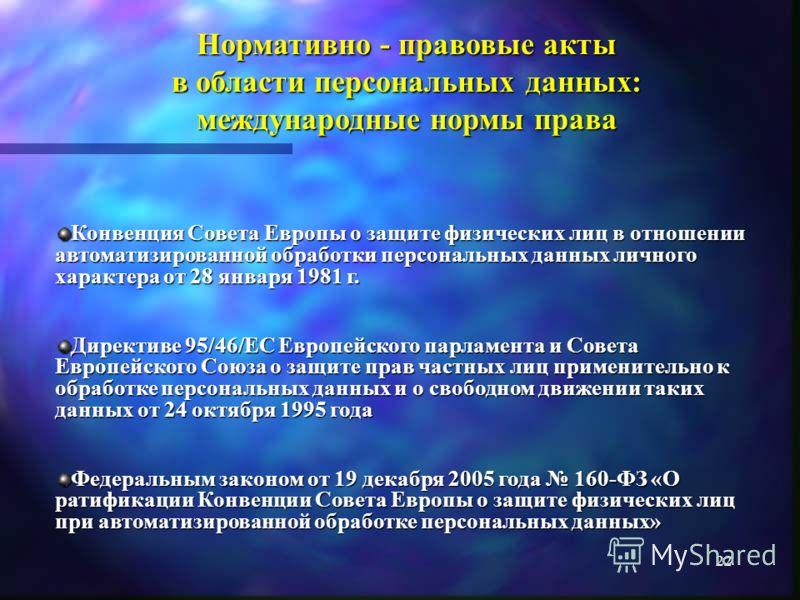 21 Нормативно - правовые акты в области персональных данных: законодательство Российской Федерации Конституция Российской Федерации от 12.12.1993 г. Федеральный закон от 27.07.2006 149-ФЗ «Об информации, информационных технологиях и о защите информац