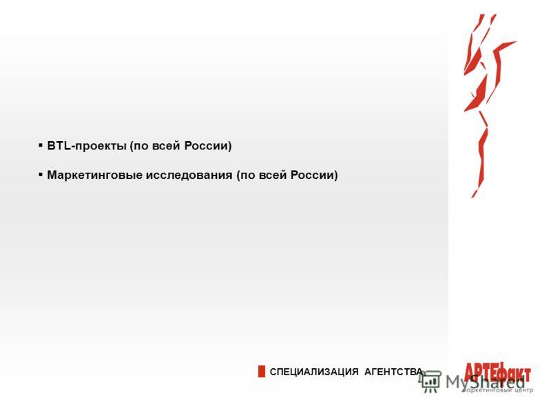 СПЕЦИАЛИЗАЦИЯ АГЕНТСТВА BTL-проекты (по всей России) Маркетинговые исследования (по всей России)
