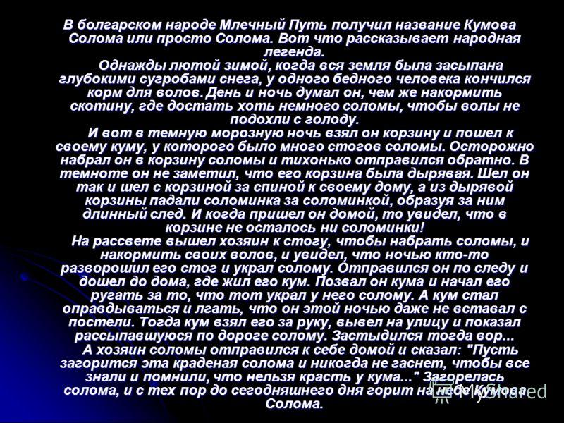 В болгарском народе Млечный Путь получил название Кумова Солома или просто Солома. Вот что рассказывает народная легенда. Однажды лютой зимой, когда вся земля была засыпана глубокими сугробами снега, у одного бедного человека кончился корм для волов.