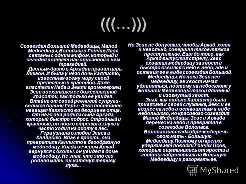 (((…))) Созвездия Большой Медведицы, Малой Медведицы, Волопаса и Гончих Псов связаны с одним мифом, который и сегодня волнует нас описанной в нем трагедией. Давным-давно в Аркадии правил царь Ликаон. И была у него дочь Каллисто, известная всему миру