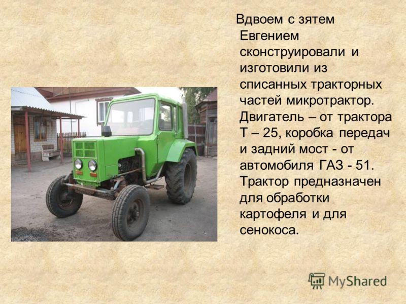 Вдвоем с зятем Евгением сконструировали и изготовили из списанных тракторных частей микротрактор. Двигатель – от трактора Т – 25, коробка передач и задний мост - от автомобиля ГАЗ - 51. Трактор предназначен для обработки картофеля и для сенокоса.