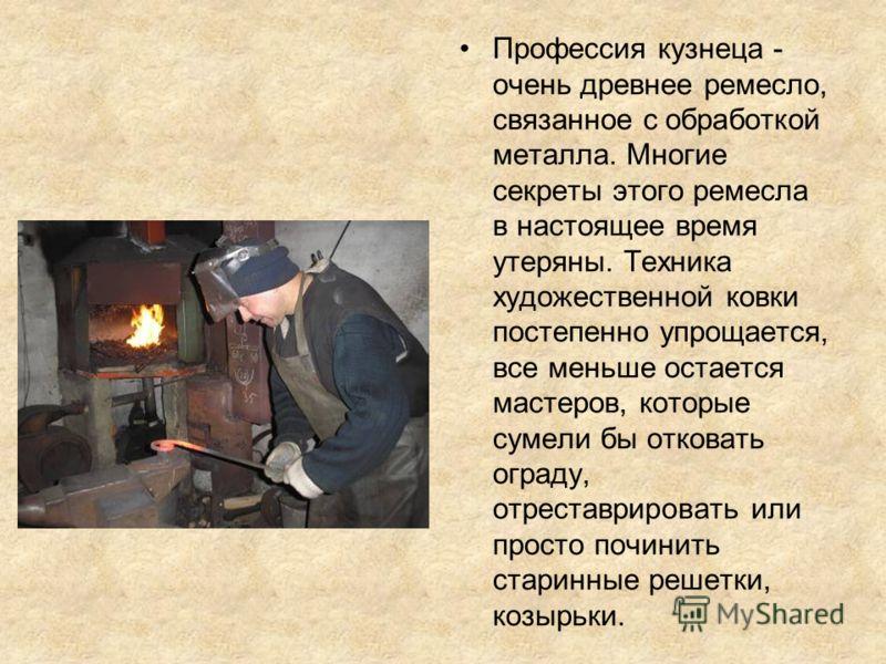 Профессия кузнеца - очень древнее ремесло, связанное с обработкой металла. Многие секреты этого ремесла в настоящее время утеряны. Техника художественной ковки постепенно упрощается, все меньше остается мастеров, которые сумели бы отковать ограду, от