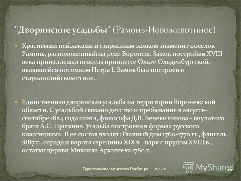 Красивыми пейзажами и старинным замком знаменит поселок Рамонь, расположенный на реке Воронеж. Замок постройки XVIII века принадлежал некогда принцессе Ольге Ольденбургской, являвшейся потомком Петра I. Замок был построен в староанглийском стиле. Еди