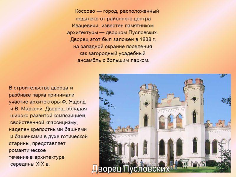 Коссово город, расположенный недалеко от районного центра Ивацевичи, известен памятником архитектуры дворцом Пусловских. Дворец этот был заложен в 1838 г. на западной окраине поселения как загородный усадебный ансамбль с большим парком. В строительст