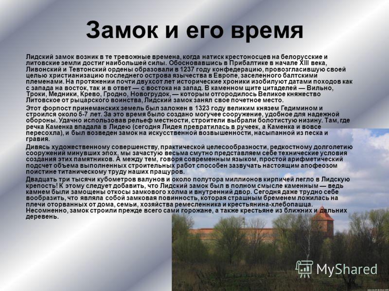 Замок и его время Лидский замок возник в те тревожные времена, когда натиск крестоносцев на белорусские и литовские земли достиг наибольшей силы. Обосновавшись в Прибалтике в начале ХІІІ века, Ливонский и Тевтонский ордены образовали в 1237 году конф