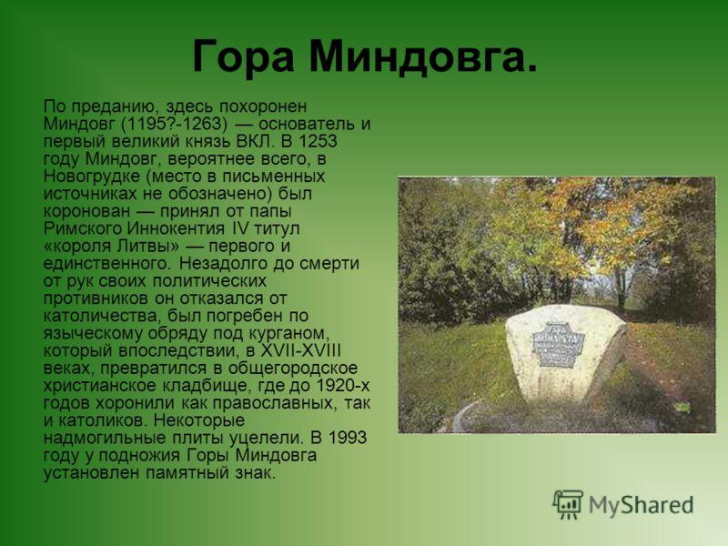 Гора Миндовга. По преданию, здесь похоронен Миндовг (1195?-1263) основатель и первый великий князь ВКЛ. В 1253 году Миндовг, вероятнее всего, в Новогрудке (место в письменных источниках не обозначено) был коронован принял от папы Римского Иннокентия